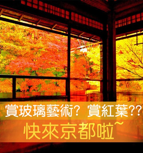 賞玻璃藝術? 賞紅葉?? 快來京都啦~